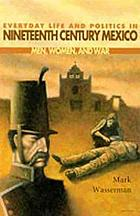 Everyday life and politics in nineteenth century Mexico : men, women, and war