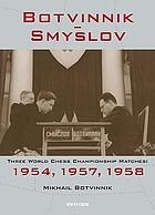 Botvinnik-Smyslov : three world chess championship matches: 1954, 1957, 1958
