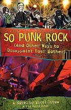 So punk rock : (and other ways to disappoint your mother) : a novel