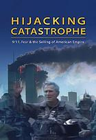Hijacking catastrophe : 9/11, fear, and the selling of American empire