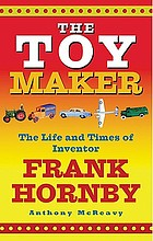 The toy maker / : the life and times of inventor Frank Hornby