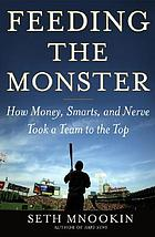 Feeding the monster : how money, smarts, and nerve took a team to the top
