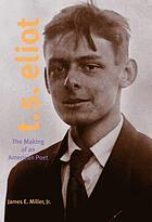 T.S. Eliot : the making of an American poet, 1888-1922