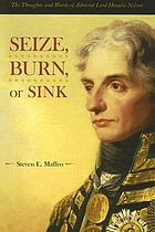 Seize, burn, or sink : the thoughts and words of Admiral Lord Horatio Nelson