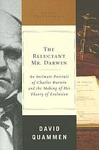 The reluctant Mr. Darwin : an intimate portrait of Charles Darwin and the making of his theory of evolution
