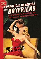 A practical handbook for the boyfriend : for every guy who wants to be one, for every girl who wants to build one