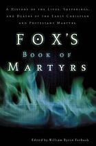 Fox's book of martyrs : a history of the lives, sufferings and triumphant deaths of the early Christian and the Protestant martyrs