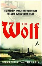 The wolf : the mystery raider that terrorized the seas during World War I