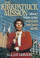 The Kirkpatrick mission : diplomacy without apology : America at the United Nations, 1981-1985