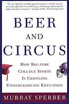 Beer and circus : how big-time college sports is crippling undergraduate education