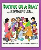 Putting on a play : the young playwright's guide to scripting, directing, and performing