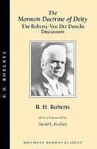 The Mormon doctrine of deity : the Roberts-Van der Donckt discussion, to which is added a discourse, Jesus Christ, the revelation of God : also a collection of authoritative Mormon utterances on the being and nature of God