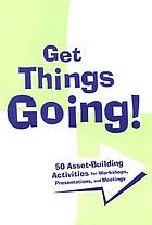 Get things going : 50 asset-building activities for workshops, presentations, and meetings