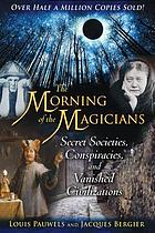 The morning of the magicians : secret societies, conspiracies, and vanished civilizations