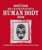 Dr. Frankenstein's human body book : the monstrous truth about how your body works