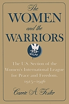 The women and the warriors : the U.S. Section of the Women's International League for Peace and Freedom, 1915-1946