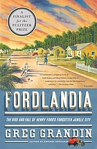 Fordlandia : the rise and fall of Henry Ford's forgotten jungle city