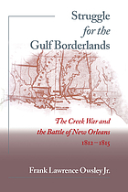 Struggle for the gulf borderlands : the Creek War and the Battle of New Orleans, 1812-1815