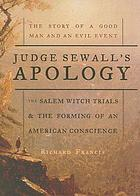 Judge Sewall's apology : the story of a good man and an evil event : the Salem witch trials and the forming of the American conscience