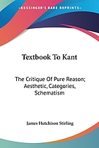 Text-book to Kant : the critique of pure reason ; aesthetic, categories, schematism, translation, reproduction, commentary, index