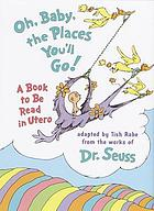 Oh, baby, the places you'll go! : a book to be read in utero