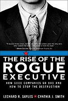The rise of the rogue executive : how good companies go bad and how to stop the destruction