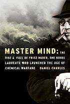 Master mind : the rise and fall of Fritz Haber, the Nobel laureate who launched the age of chemical warfare