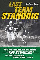 "Last team standing : how the Steelers and the Eagles-- ""the Steagles""-- saved pro football during World War II"