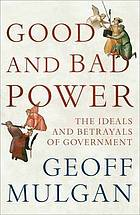 Good and bad power : the ideals and betrayals of government