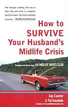How to survive your husband's midlife crisis : strategies and stories from the Midlife Wives Club