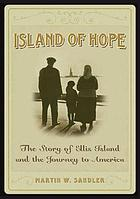 Island of hope : the story of Ellis Island and the journey to America