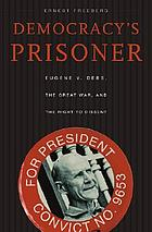 Democracy's prisoner : Eugene V. Debs, the great war, and the right to dissent