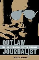 Outlaw journalist : the life and times of Hunter S. Thompson