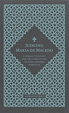 Judging Maria de Macedo : a female visionary and the Inquisition in early modern Portugal