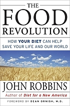 The food revolution : how your diet can help save your life and our world