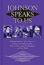 Johnson speaks to us : professor Robert Clyde Johnson's lectures on Martin Luther, John Calvin, Søren Kierkegaard, and Karl Barth