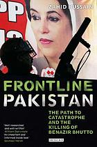 Frontline Pakistan : the path to catastrophe and the killing of Benazir Bhutto