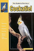 Guide to owning a cockatiel : ailments, breeding, history, feeding, accommodations