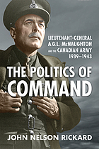 The politics of command : Lieutenant-General Andrew McNaughton and the Canadian Army 1939-1943