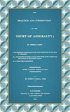 The practice and jurisdiction of the Court of Admiralty : in three parts