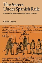 The Aztecs under Spanish rule; a history of the Indians of the Valley of Mexico, 1519-1810