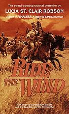 Ride the wind : the story of Cynthia Ann Parker and the last days of the Comanche