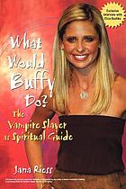 What would Buffy do? : the vampire slayer as spiritual guide