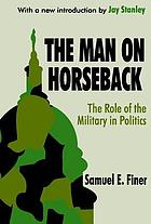 The man on horseback; the role of the military in politics