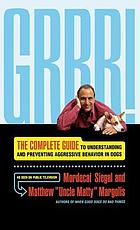 Grrr! : the complete guide to understanding and preventing aggressive behavior in dogs