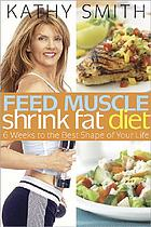 Feed muscle, shrink fat diet : 6 weeks to the best shape of your life