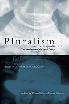 Pluralism and the pragmatic turn the transformation of critical theory : essays in honor of Thomas McCarthy