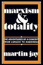 Marxism and totality : the adventures of a concept from Lukács to Habermas