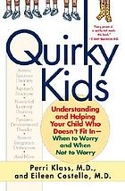 Quirky kids : understanding and helping your child who doesn't fit in-- when to worry and when not to worry