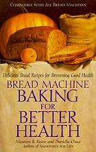 Bread machine baking for better health : delicious bread recipes for brimming good health